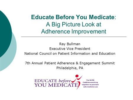 Educate Before You Medicate: A Big Picture Look at Adherence Improvement Ray Bullman Executive Vice President National Council on Patient Information and.