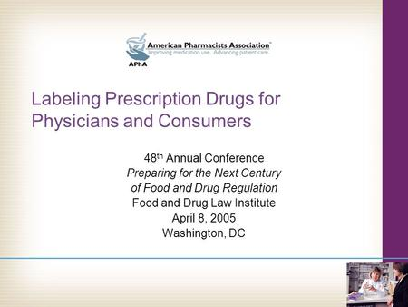 Labeling Prescription Drugs for Physicians and Consumers 48 th Annual Conference Preparing for the Next Century of Food and Drug Regulation Food and Drug.