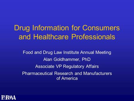 Drug Information for Consumers and Healthcare Professionals Food and Drug Law Institute Annual Meeting Alan Goldhammer, PhD Associate VP Regulatory Affairs.