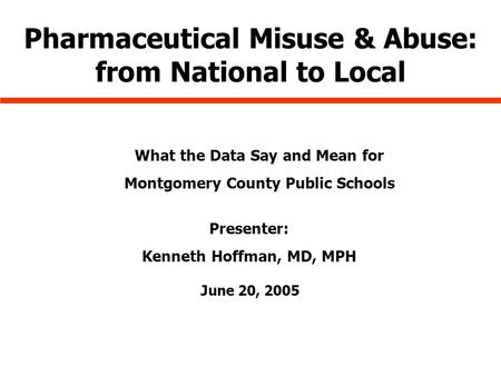 June 20, 2005 Pharmaceutical Misuse & Abuse: from National to Local What the Data Say and Mean for Montgomery County Public Schools Presenter: Kenneth.