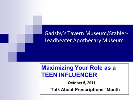 Gadsbys Tavern Museum/Stabler- Leadbeater Apothecary Museum Maximizing Your Role as a TEEN INFLUENCER October 5, 2011 Talk About Prescriptions Month.