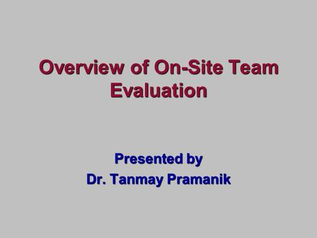 Presented by Dr. Tanmay Pramanik Overview of On-Site Team Evaluation.