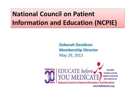 National Council on Patient Information and Education (NCPIE) Deborah Davidson Membership Director May 29, 2013.