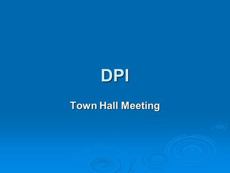 DPI Town Hall Meeting Welcome all participants and state personal commitment to this initiative and your wish to place the results of the survey in the.