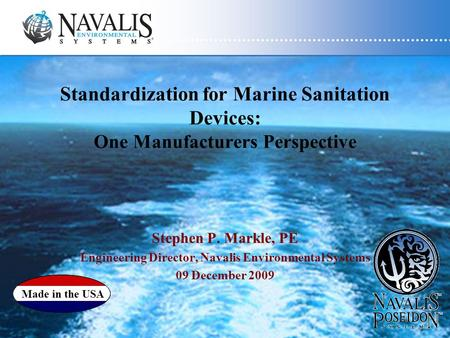Standardization for Marine Sanitation Devices: One Manufacturers Perspective Stephen P. Markle, PE Engineering Director, Navalis Environmental Systems.