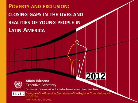 P OVERTY AND EXCLUSION : CLOSING GAPS IN THE LIVES AND REALITIES OF YOUNG PEOPLE IN L ATIN A MERICA Alicia Bárcena Executive Secretary Economic Commission.