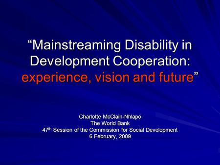 Mainstreaming Disability in Development Cooperation: experience, vision and future Charlotte McClain-Nhlapo The World Bank 47 th Session of the Commission.