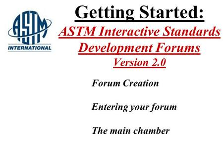 Getting Started: ASTM Interactive Standards Development Forums Version 2.0 Forum Creation Entering your forum The main chamber.