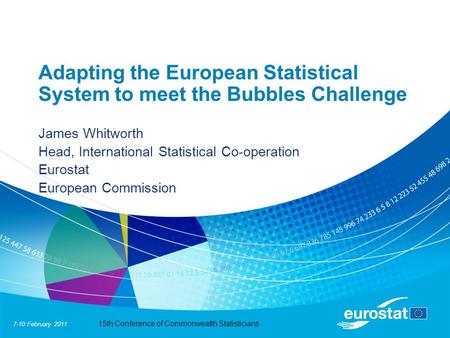 7-10 February 2011 15th Conference of Commonwealth Statisticians Adapting the European Statistical System to meet the Bubbles Challenge James Whitworth.