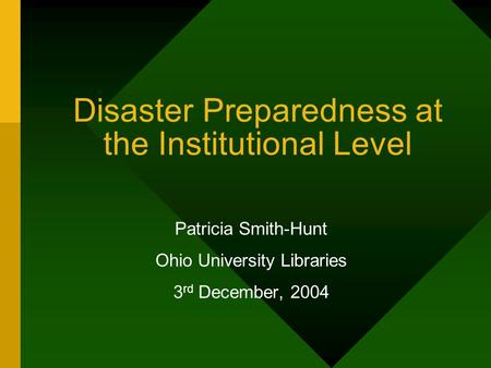 Disaster Preparedness at the Institutional Level Patricia Smith-Hunt Ohio University Libraries 3 rd December, 2004.