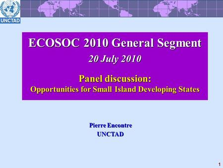 1 ECOSOC 2010 General Segment 20 July 2010 Panel discussion: Opportunities for Small Island Developing States Pierre Encontre UNCTAD.
