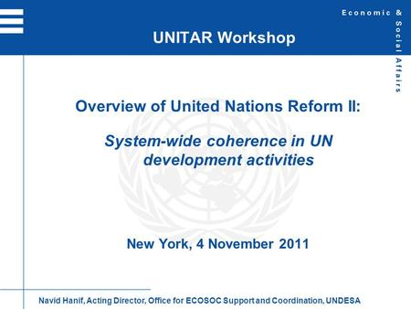 Overview of United Nations Reform II: System-wide coherence in UN development activities New York, 4 November 2011 UNITAR Workshop Navid Hanif, Acting.