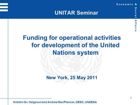 1 Funding for operational activities for development of the United Nations system New York, 25 May 2011 UNITAR Seminar Kristinn Sv. Helgason and Andrew.