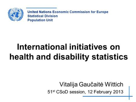 United NationsUnited Nations Economic Commission for Europe Statistical Division Population Unit International initiatives on health and disability statistics.