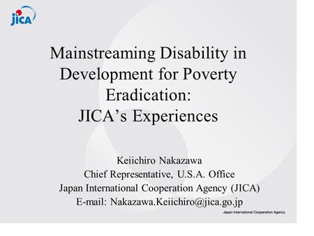 Mainstreaming Disability in Development for Poverty Eradication: JICAs Experiences Keiichiro Nakazawa Chief Representative, U.S.A. Office Japan International.