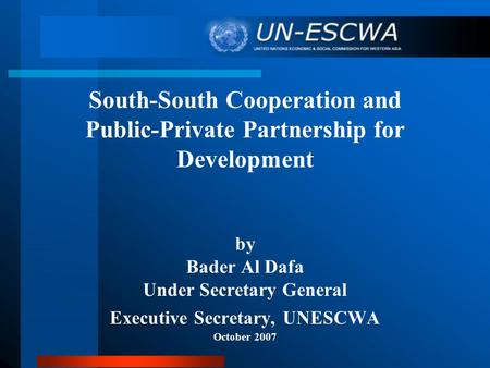 South-South Cooperation and Public-Private Partnership for Development by Bader Al Dafa Under Secretary General Executive Secretary, UNESCWA October 2007.