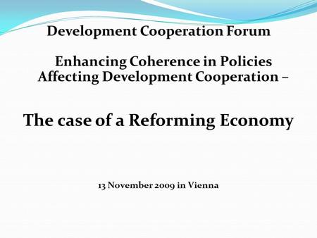 Development Cooperation Forum Enhancing Coherence in Policies Affecting Development Cooperation – The case of a Reforming Economy 13 November 2009 in Vienna.