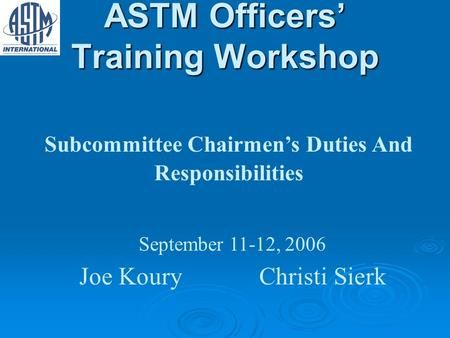 ASTM Officers Training Workshop Subcommittee Chairmens Duties And Responsibilities September 11-12, 2006 Joe KouryChristi Sierk.