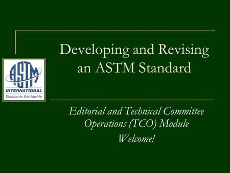 Editorial and Technical Committee Operations (TCO) Module Welcome! Developing and Revising an ASTM Standard.