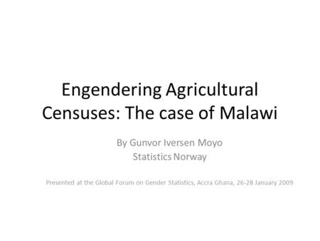 Engendering Agricultural Censuses: The case of Malawi By Gunvor Iversen Moyo Statistics Norway Presented at the Global Forum on Gender Statistics, Accra.