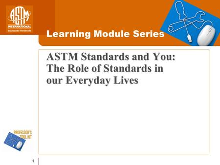 1 ASTM Standards and You: The Role of Standards in our Everyday Lives Learning Module Series.