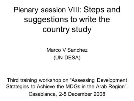 Plenary session VIII: Steps and suggestions to write the country study Marco V Sanchez (UN-DESA) Third training workshop on Assessing Development Strategies.