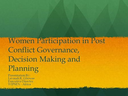 Women Participation in Post Conflict Governance, Decision Making and Planning Presentation By: Leymah R. Gbowee Executive Director WIPSEN - Africa.