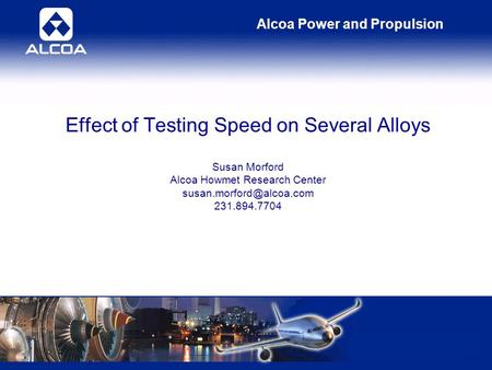 Alcoa Power and Propulsion Effect of Testing Speed on Several Alloys Susan Morford Alcoa Howmet Research Center 231.894.7704.