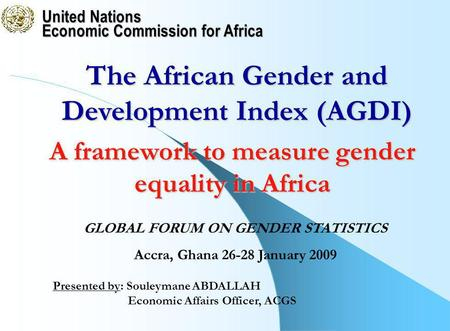 United Nations Economic Commission for Africa Presented by: Souleymane ABDALLAH Economic Affairs Officer, ACGS The African Gender and Development Index.