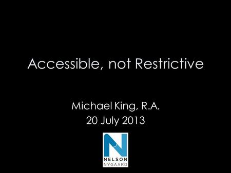 Accessible, not Restrictive Michael King, R.A. 20 July 2013 Michael King, RA 20 July 2013.