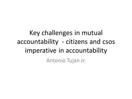 Key challenges in mutual accountability - citizens and csos imperative in accountability Antonio Tujan Jr.