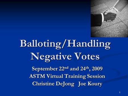 1 Balloting/Handling Negative Votes September 22 nd and 24 th, 2009 ASTM Virtual Training Session Christine DeJong Joe Koury.