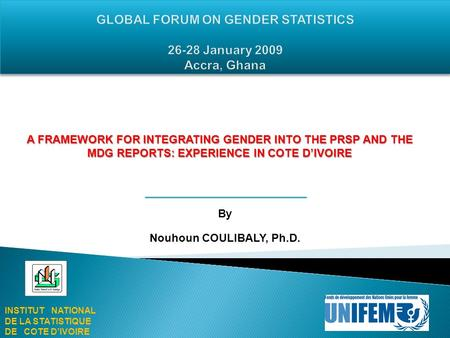 By Nouhoun COULIBALY, Ph.D. INSTITUT NATIONAL DE LA STATISTIQUE DE COTE DIVOIRE A FRAMEWORK FOR INTEGRATING GENDER INTO THE PRSP AND THE MDG REPORTS: EXPERIENCE.