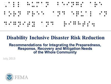 Disability Inclusive Disaster Risk Reduction Recommendations for Integrating the Preparedness, Response, Recovery and Mitigation Needs of the Whole Community.