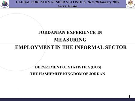 1 GLOBAL FORUM ON GENDER STATISTICS, 26 to 28 January 2009 Accra, Ghana JORDANIAN EXPERIENCE IN MEASURING EMPLOYMENT IN THE INFORMAL SECTOR DEPARTMENT.