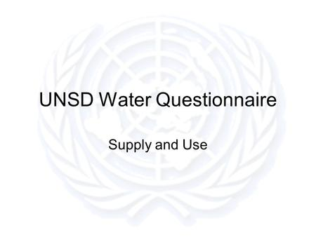 UNSD Water Questionnaire Supply and Use. Questionnaire Design Keep it simple Keep the number of questions to a useful minimum –Ask for the most useful.