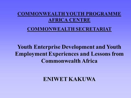 COMMONWEALTH YOUTH PROGRAMME AFRICA CENTRE COMMONWEALTH SECRETARIAT Youth Enterprise Development and Youth Employment Experiences and Lessons from Commonwealth.