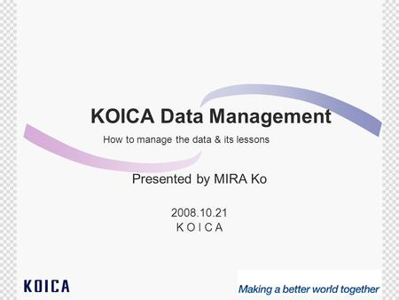 1 KOICA Data Management Presented by MIRA Ko 2008.10.21 K O I C A How to manage the data & its lessons.