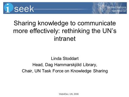 Web4Dev, UN, 2006 Sharing knowledge to communicate more effectively: rethinking the UNs intranet Linda Stoddart Head, Dag Hammarskjöld Library, Chair,