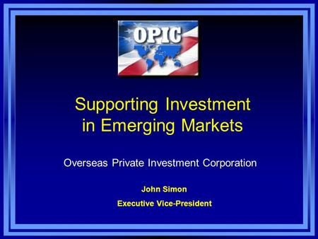 Supporting Investment in Emerging Markets Overseas Private Investment Corporation John Simon Executive Vice-President.