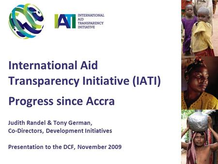 International Aid Transparency Initiative (IATI) Progress since Accra Judith Randel & Tony German, Co-Directors, Development Initiatives Presentation to.