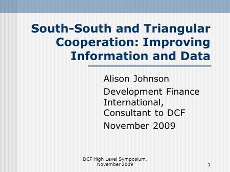 DCF High Level Symposium, November 20091 South-South and Triangular Cooperation: Improving Information and Data Alison Johnson Development Finance International,