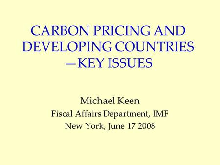 CARBON PRICING AND DEVELOPING COUNTRIES KEY ISSUES Michael Keen Fiscal Affairs Department, IMF New York, June 17 2008.