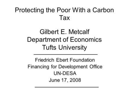 Protecting the Poor With a Carbon Tax Gilbert E. Metcalf Department of Economics Tufts University Friedrich Ebert Foundation Financing for Development.