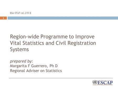 1 ESA/STAT/AC.219/8 Region-wide Programme to Improve Vital Statistics and Civil Registration Systems prepared by: Margarita F Guerrero, Ph D Regional Adviser.