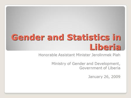 Gender and Statistics in Liberia Honorable Assistant Minister Jerolinmek Piah Ministry of Gender and Development, Government of Liberia January 26, 2009.