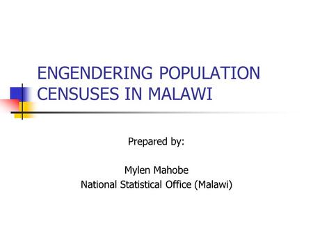 ENGENDERING POPULATION CENSUSES IN MALAWI Prepared by: Mylen Mahobe National Statistical Office (Malawi)