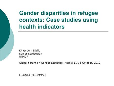 Gender disparities in refugee contexts: Case studies using health indicators Khassoum Diallo Senior Statistician UNHCR Global Forum on Gender Statistics,