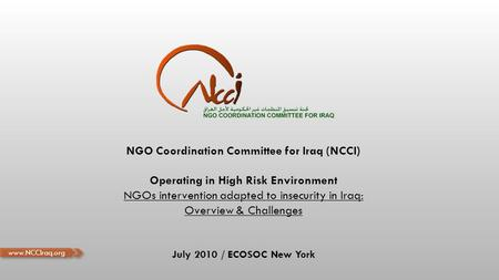 NGO Coordination Committee for Iraq (NCCI) Operating in High Risk Environment NGOs intervention adapted to insecurity in Iraq: Overview & Challenges July.