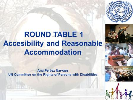ROUND TABLE 1 Accesibility and Reasonable Accommodation Ana Peláez Narváez UN Committee on the Rights of Persons with Disabilities.
